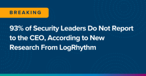 93% of Security Leaders Do Not Report to the CEO, According to New Research From LogRhythm
